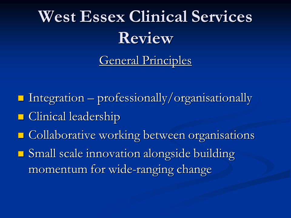 West Essex Clinical Services Review General Principles Integration – professionally/organisationally Integration – professionally/organisationally Clinical leadership Clinical leadership Collaborative working between organisations Collaborative working between organisations Small scale innovation alongside building momentum for wide-ranging change Small scale innovation alongside building momentum for wide-ranging change