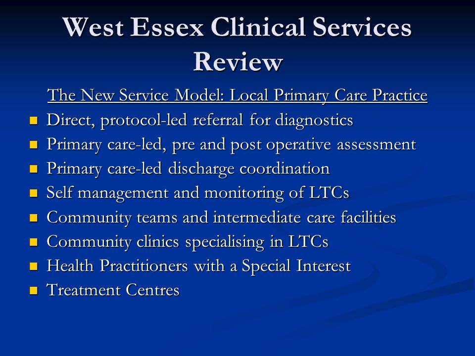 West Essex Clinical Services Review The New Service Model: Local Primary Care Practice Direct, protocol-led referral for diagnostics Direct, protocol-led referral for diagnostics Primary care-led, pre and post operative assessment Primary care-led, pre and post operative assessment Primary care-led discharge coordination Primary care-led discharge coordination Self management and monitoring of LTCs Self management and monitoring of LTCs Community teams and intermediate care facilities Community teams and intermediate care facilities Community clinics specialising in LTCs Community clinics specialising in LTCs Health Practitioners with a Special Interest Health Practitioners with a Special Interest Treatment Centres Treatment Centres