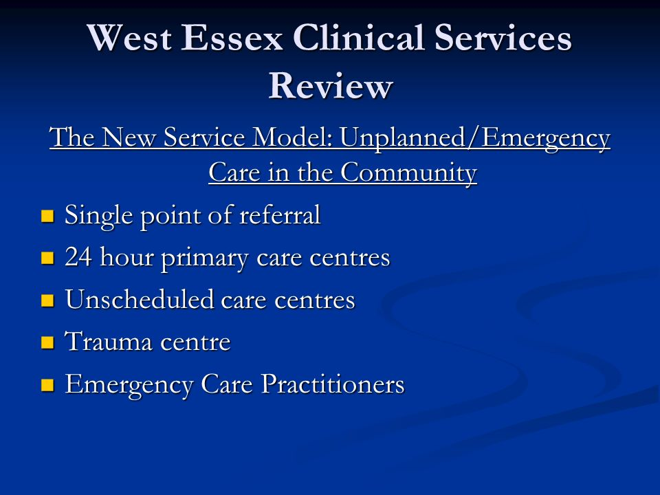 West Essex Clinical Services Review The New Service Model: Unplanned/Emergency Care in the Community Single point of referral Single point of referral 24 hour primary care centres 24 hour primary care centres Unscheduled care centres Unscheduled care centres Trauma centre Trauma centre Emergency Care Practitioners Emergency Care Practitioners