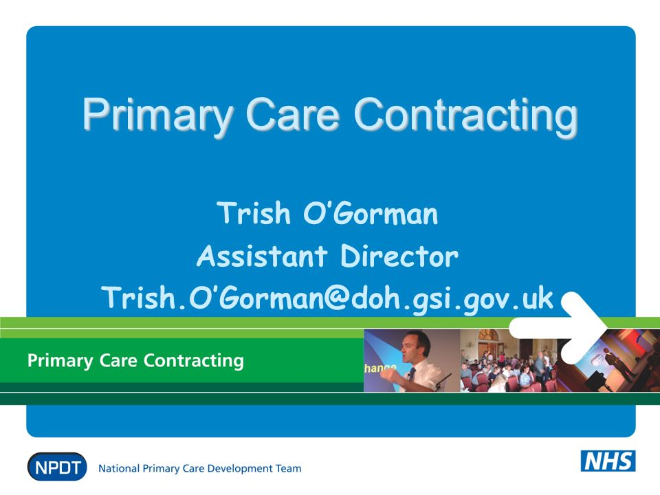 Primary Care Contracting Trish OGorman Assistant Director Trish.OGorman@doh.gsi.gov.uk