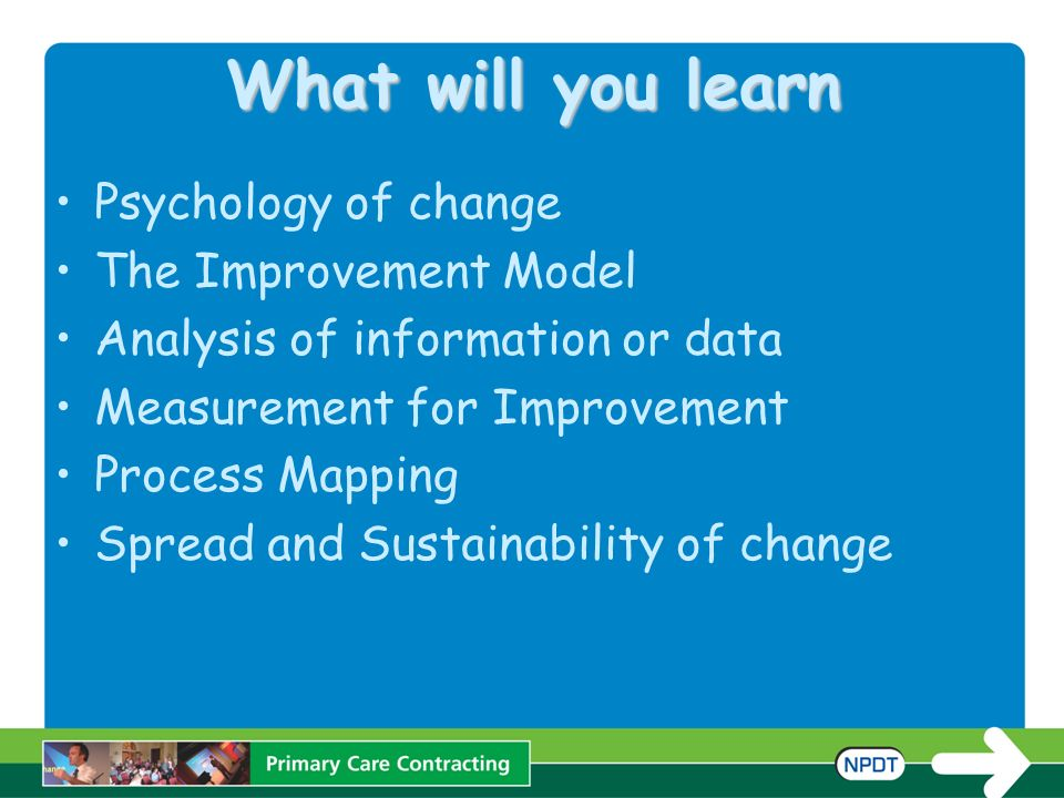 What will you learn Psychology of change The Improvement Model Analysis of information or data Measurement for Improvement Process Mapping Spread and Sustainability of change