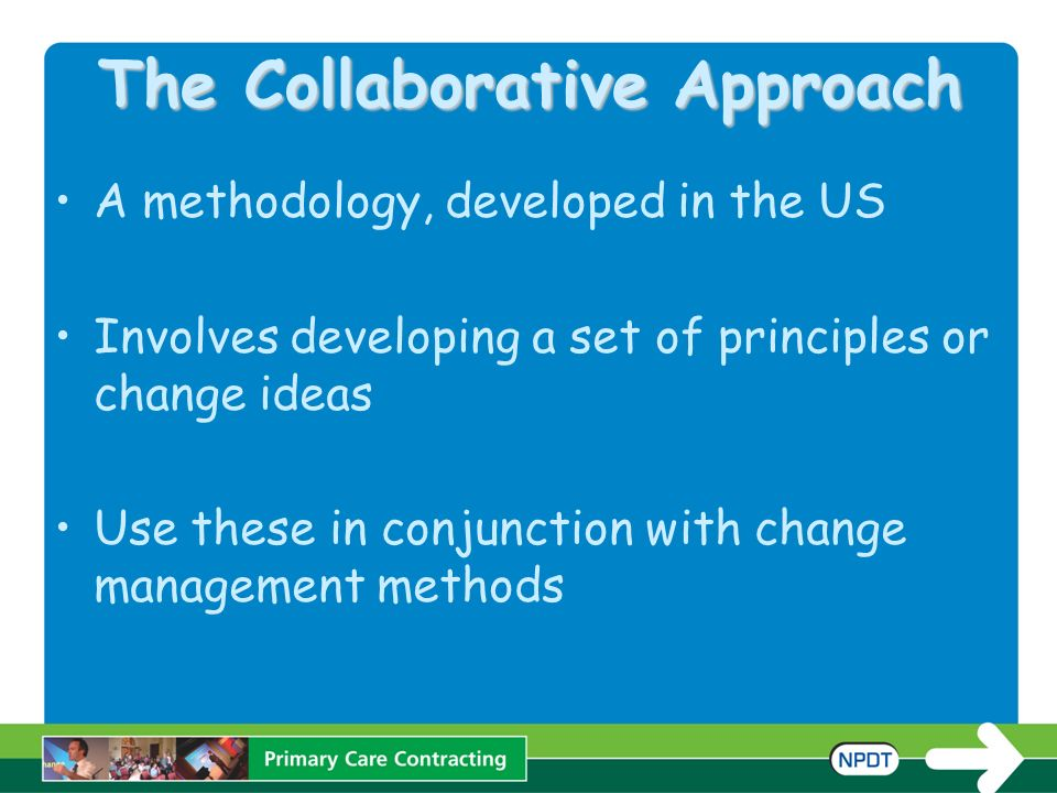 The Collaborative Approach A methodology, developed in the US Involves developing a set of principles or change ideas Use these in conjunction with change management methods