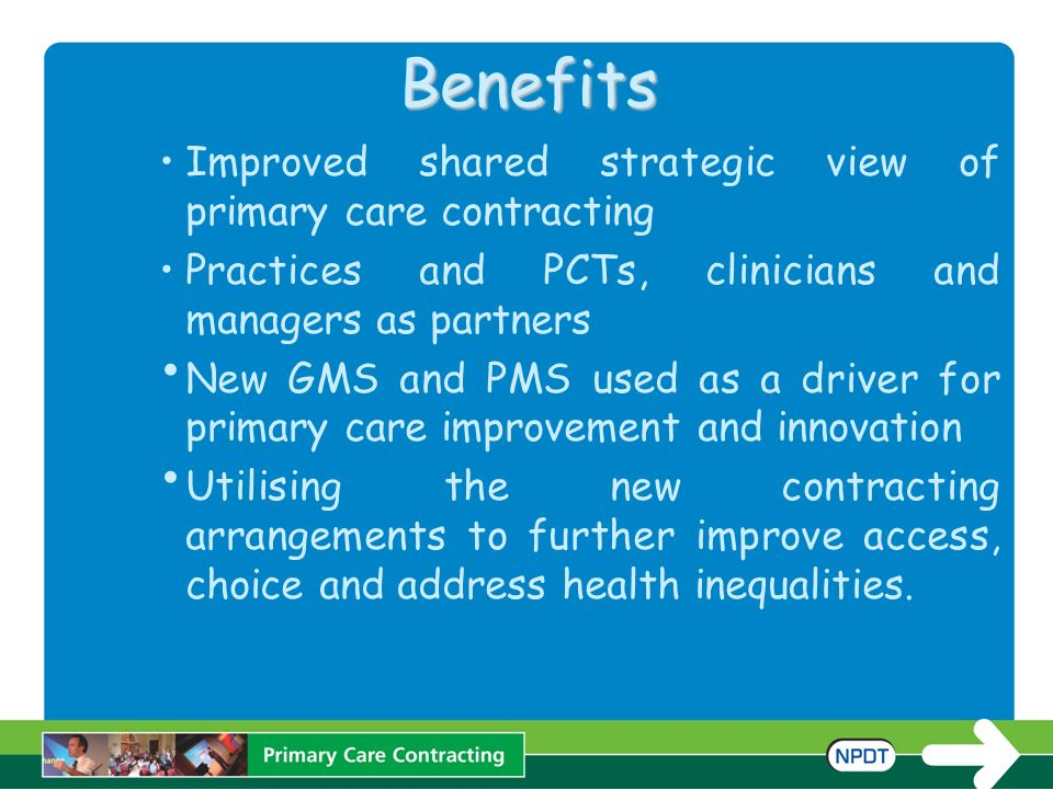 Benefits Improved shared strategic view of primary care contracting Practices and PCTs, clinicians and managers as partners New GMS and PMS used as a driver for primary care improvement and innovation Utilising the new contracting arrangements to further improve access, choice and address health inequalities.