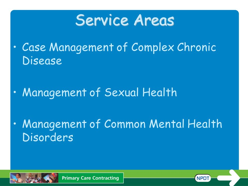 Service Areas Case Management of Complex Chronic Disease Management of Sexual Health Management of Common Mental Health Disorders