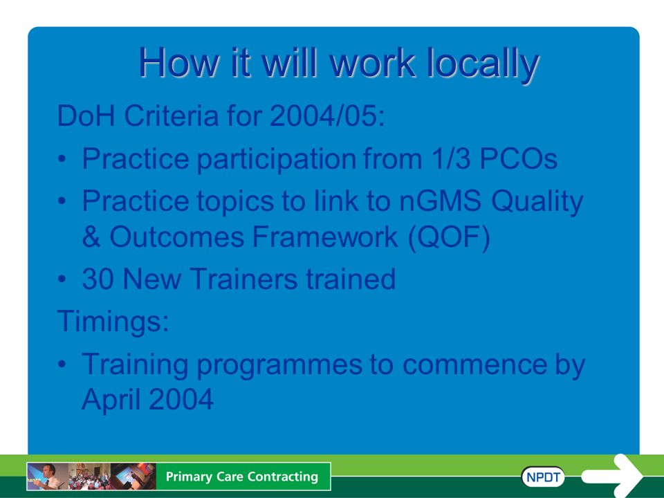 How it will work locally DoH Criteria for 2004/05: Practice participation from 1/3 PCOs Practice topics to link to nGMS Quality & Outcomes Framework (QOF) 30 New Trainers trained Timings: Training programmes to commence by April 2004