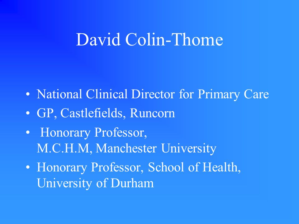 David Colin-Thome National Clinical Director for Primary Care GP, Castlefields, Runcorn Honorary Professor, M.C.H.M, Manchester University Honorary Professor, School of Health, University of Durham