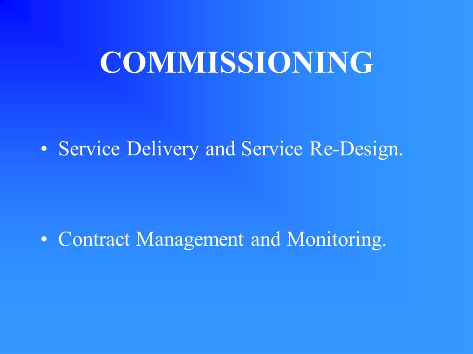 COMMISSIONING Service Delivery and Service Re-Design. Contract Management and Monitoring.
