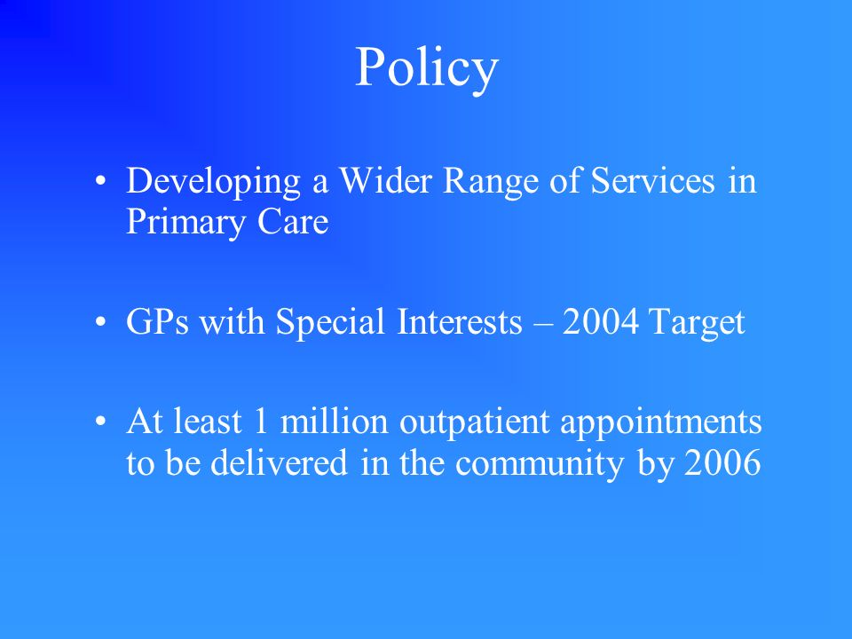 Policy Developing a Wider Range of Services in Primary Care GPs with Special Interests – 2004 Target At least 1 million outpatient appointments to be delivered in the community by 2006