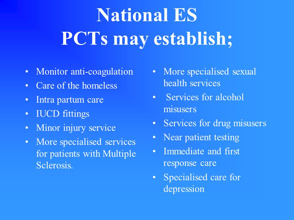 National ES PCTs may establish; Monitor anti-coagulation Care of the homeless Intra partum care IUCD fittings Minor injury service More specialised services for patients with Multiple Sclerosis.