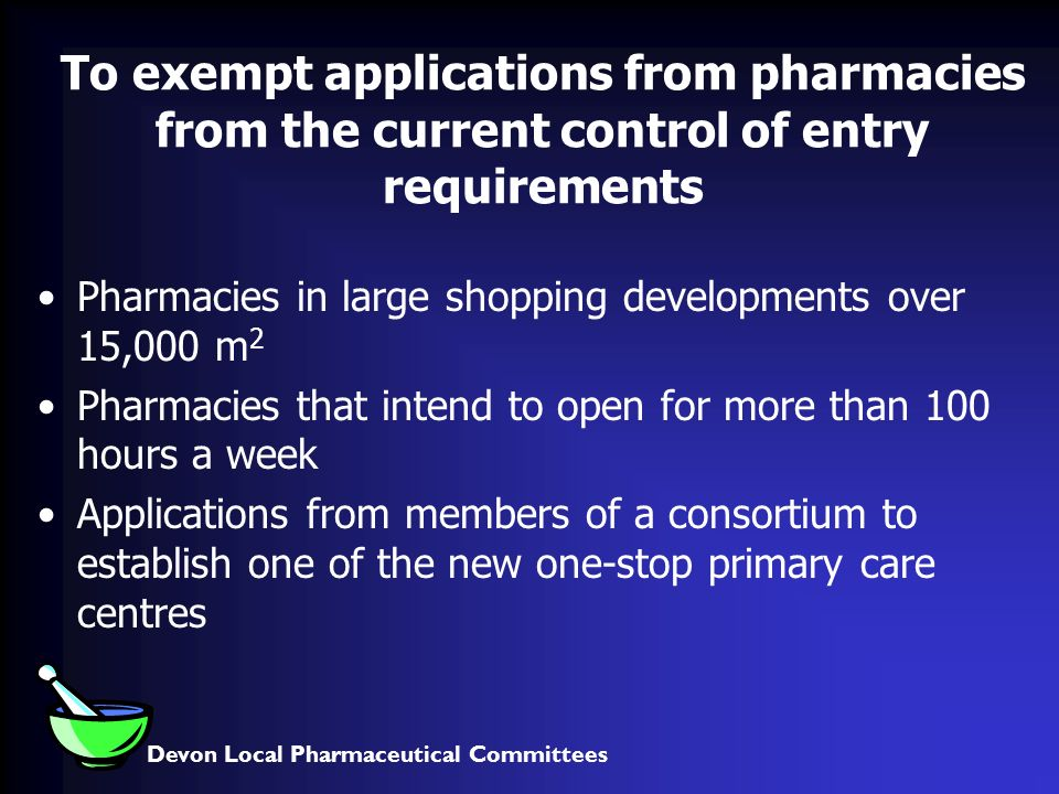 Devon Local Pharmaceutical Committees To exempt applications from pharmacies from the current control of entry requirements Pharmacies in large shopping developments over 15,000 m 2 Pharmacies that intend to open for more than 100 hours a week Applications from members of a consortium to establish one of the new one-stop primary care centres