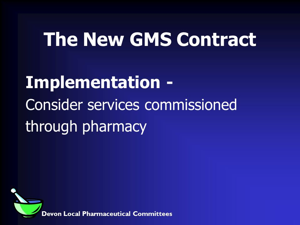 Devon Local Pharmaceutical Committees The New GMS Contract Implementation - Consider services commissioned through pharmacy