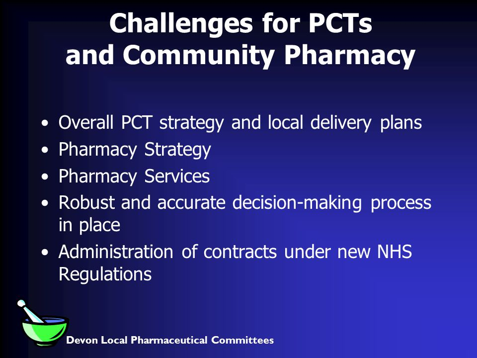 Devon Local Pharmaceutical Committees Challenges for PCTs and Community Pharmacy Overall PCT strategy and local delivery plans Pharmacy Strategy Pharmacy Services Robust and accurate decision-making process in place Administration of contracts under new NHS Regulations
