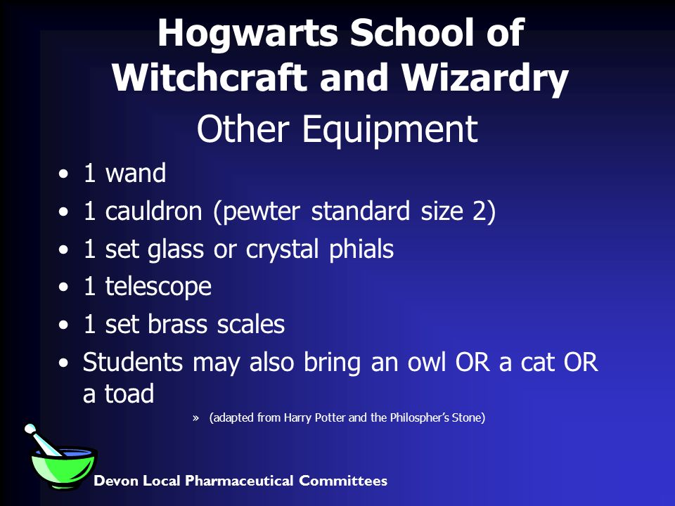 Devon Local Pharmaceutical Committees Hogwarts School of Witchcraft and Wizardry Other Equipment 1 wand 1 cauldron (pewter standard size 2) 1 set glass or crystal phials 1 telescope 1 set brass scales Students may also bring an owl OR a cat OR a toad »(adapted from Harry Potter and the Philosphers Stone)