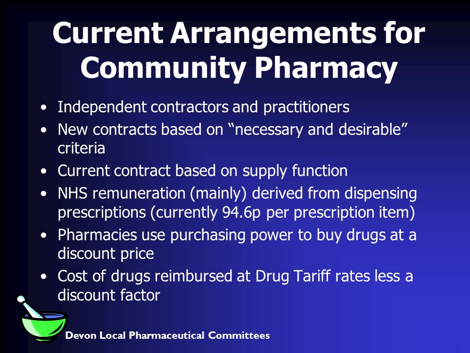 Devon Local Pharmaceutical Committees Current Arrangements for Community Pharmacy Independent contractors and practitioners New contracts based on necessary and desirable criteria Current contract based on supply function NHS remuneration (mainly) derived from dispensing prescriptions (currently 94.6p per prescription item) Pharmacies use purchasing power to buy drugs at a discount price Cost of drugs reimbursed at Drug Tariff rates less a discount factor