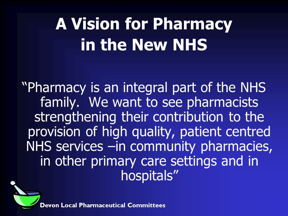 Devon Local Pharmaceutical Committees A Vision for Pharmacy in the New NHS Pharmacy is an integral part of the NHS family.