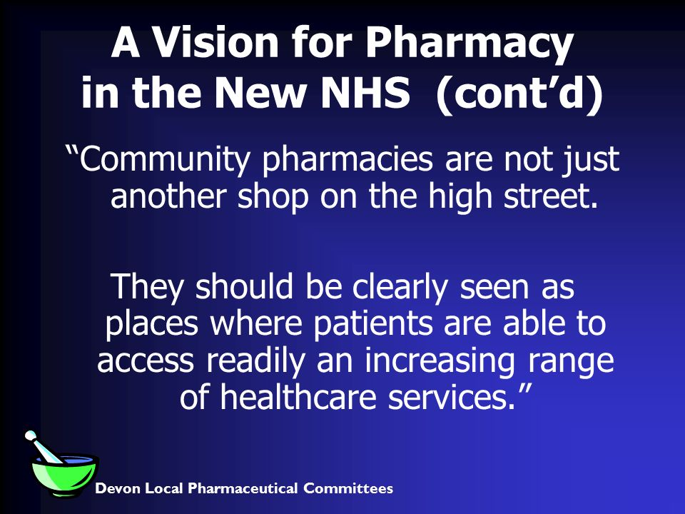 Devon Local Pharmaceutical Committees A Vision for Pharmacy in the New NHS (contd) Community pharmacies are not just another shop on the high street.