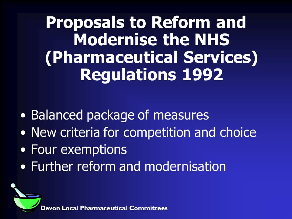 Devon Local Pharmaceutical Committees Proposals to Reform and Modernise the NHS (Pharmaceutical Services) Regulations 1992 Balanced package of measures New criteria for competition and choice Four exemptions Further reform and modernisation
