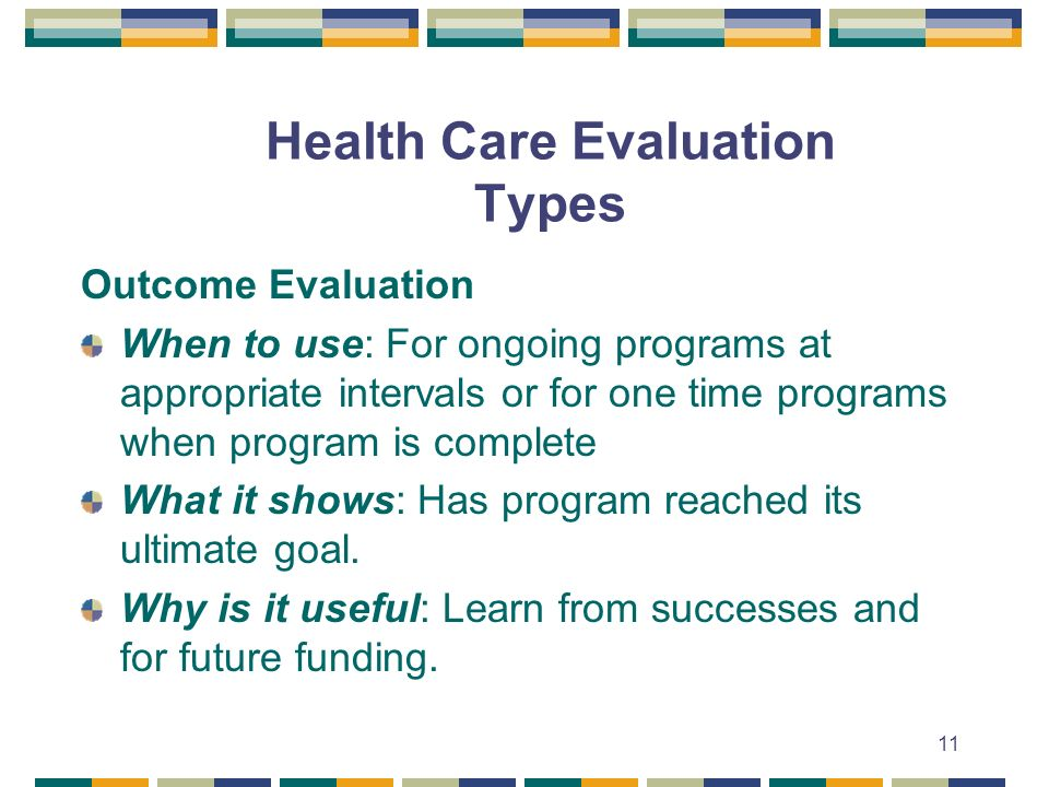 11 Health Care Evaluation Types Outcome Evaluation When to use: For ongoing programs at appropriate intervals or for one time programs when program is complete What it shows: Has program reached its ultimate goal.