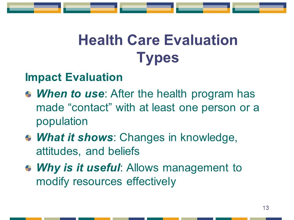 13 Health Care Evaluation Types Impact Evaluation When to use: After the health program has made contact with at least one person or a population What it shows: Changes in knowledge, attitudes, and beliefs Why is it useful: Allows management to modify resources effectively