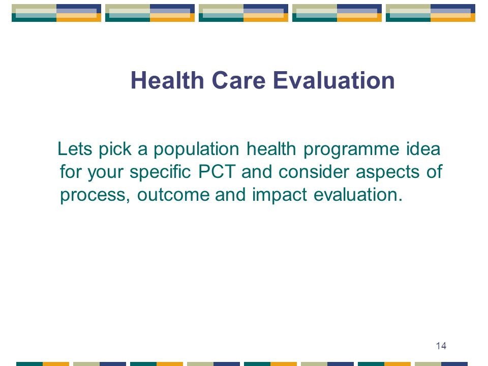 14 Health Care Evaluation Lets pick a population health programme idea for your specific PCT and consider aspects of process, outcome and impact evaluation.