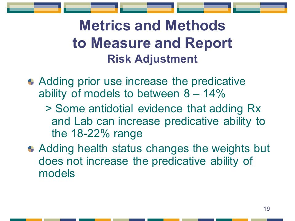 19 Metrics and Methods to Measure and Report Risk Adjustment Adding prior use increase the predicative ability of models to between 8 – 14% > Some antidotial evidence that adding Rx and Lab can increase predicative ability to the 18-22% range Adding health status changes the weights but does not increase the predicative ability of models