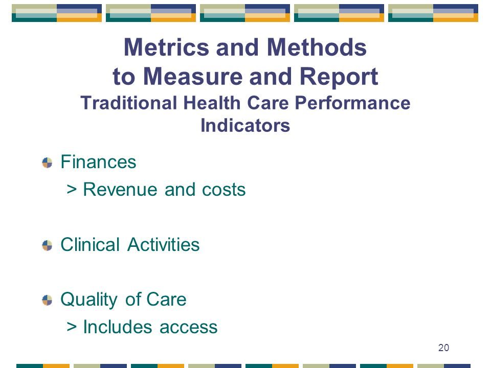 20 Metrics and Methods to Measure and Report Traditional Health Care Performance Indicators Finances > Revenue and costs Clinical Activities Quality of Care > Includes access