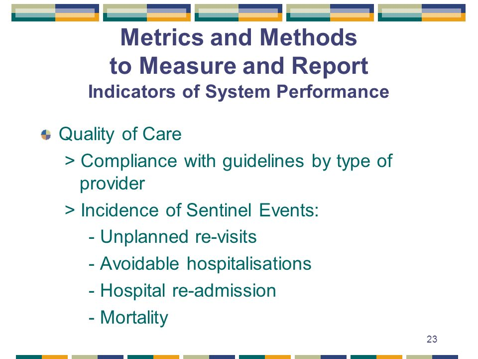 23 Metrics and Methods to Measure and Report Indicators of System Performance Quality of Care > Compliance with guidelines by type of provider > Incidence of Sentinel Events: - Unplanned re-visits - Avoidable hospitalisations - Hospital re-admission - Mortality