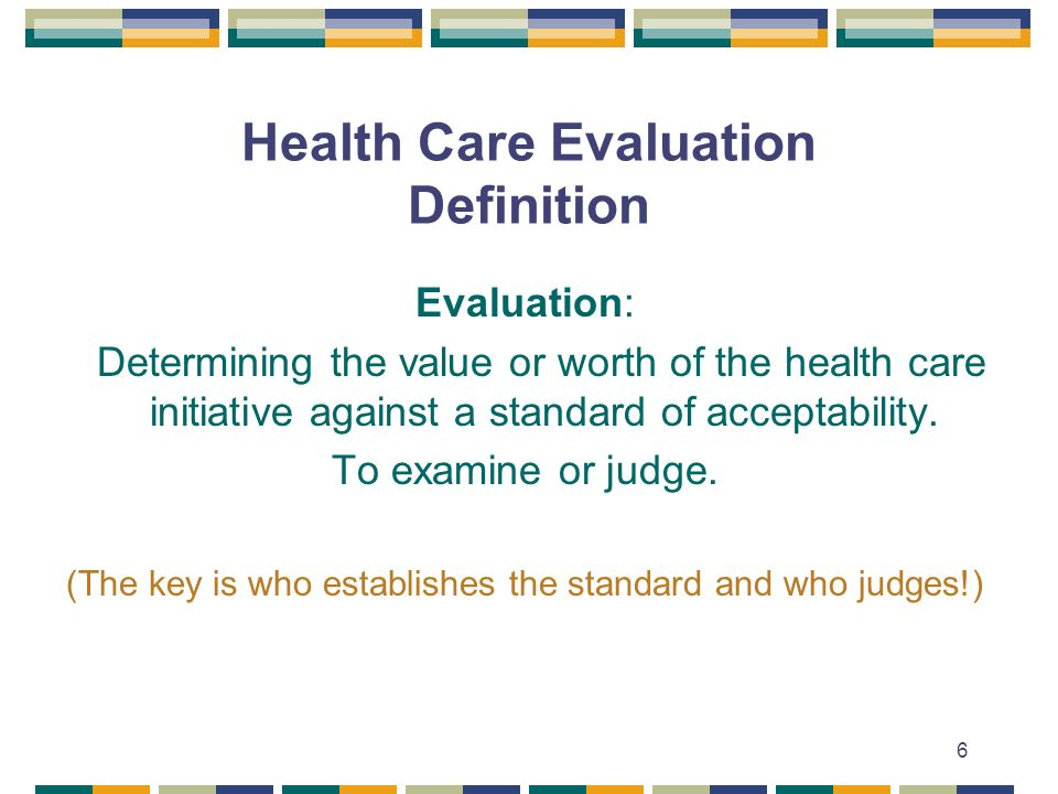 6 Health Care Evaluation Definition Evaluation: Determining the value or worth of the health care initiative against a standard of acceptability.