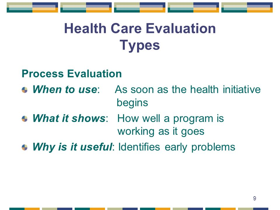 9 Health Care Evaluation Types Process Evaluation When to use: As soon as the health initiative begins What it shows: How well a program is working as it goes Why is it useful: Identifies early problems