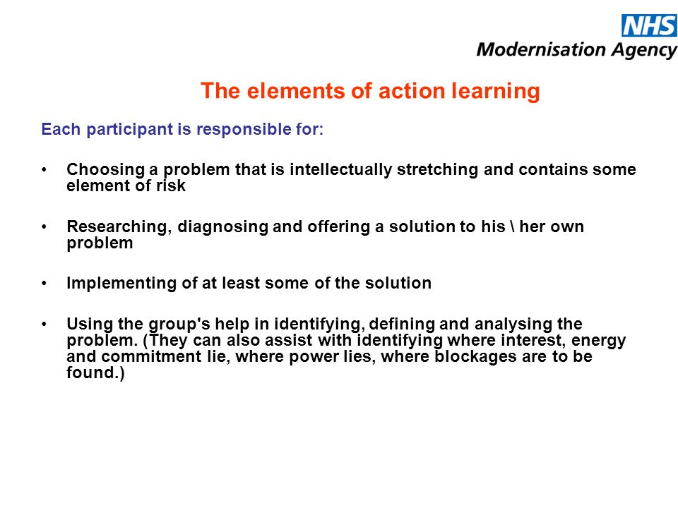 The elements of action learning Each participant is responsible for: Choosing a problem that is intellectually stretching and contains some element of risk Researching, diagnosing and offering a solution to his \ her own problem Implementing of at least some of the solution Using the group s help in identifying, defining and analysing the problem.