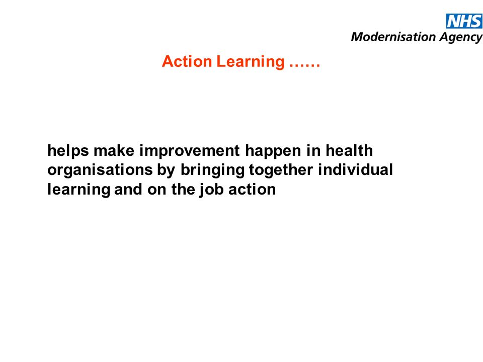 Action Learning …… helps make improvement happen in health organisations by bringing together individual learning and on the job action