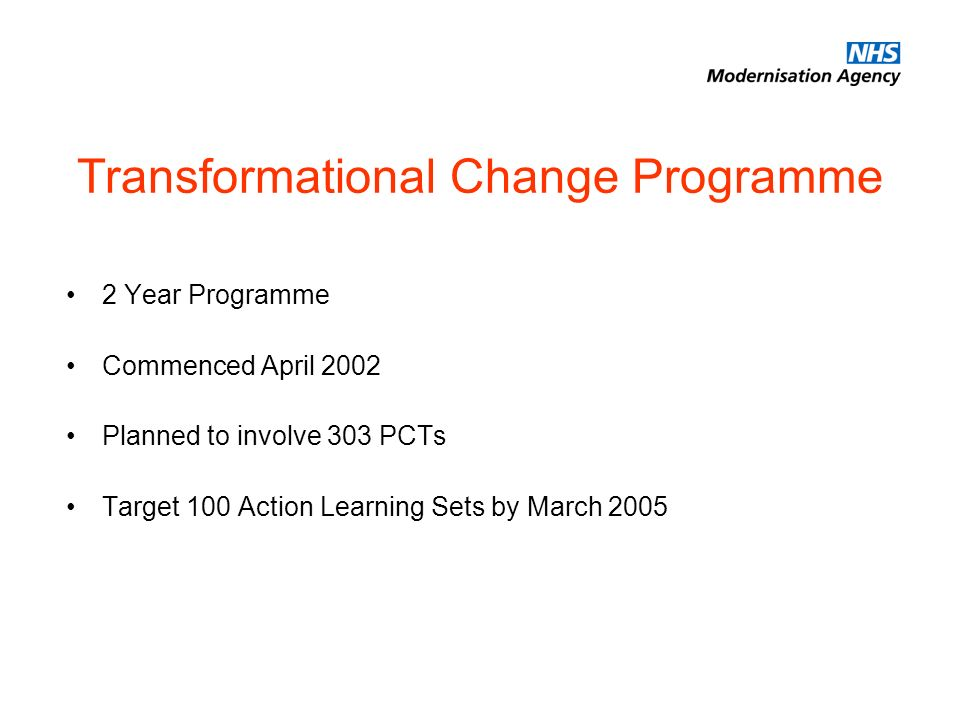 Transformational Change Programme 2 Year Programme Commenced April 2002 Planned to involve 303 PCTs Target 100 Action Learning Sets by March 2005