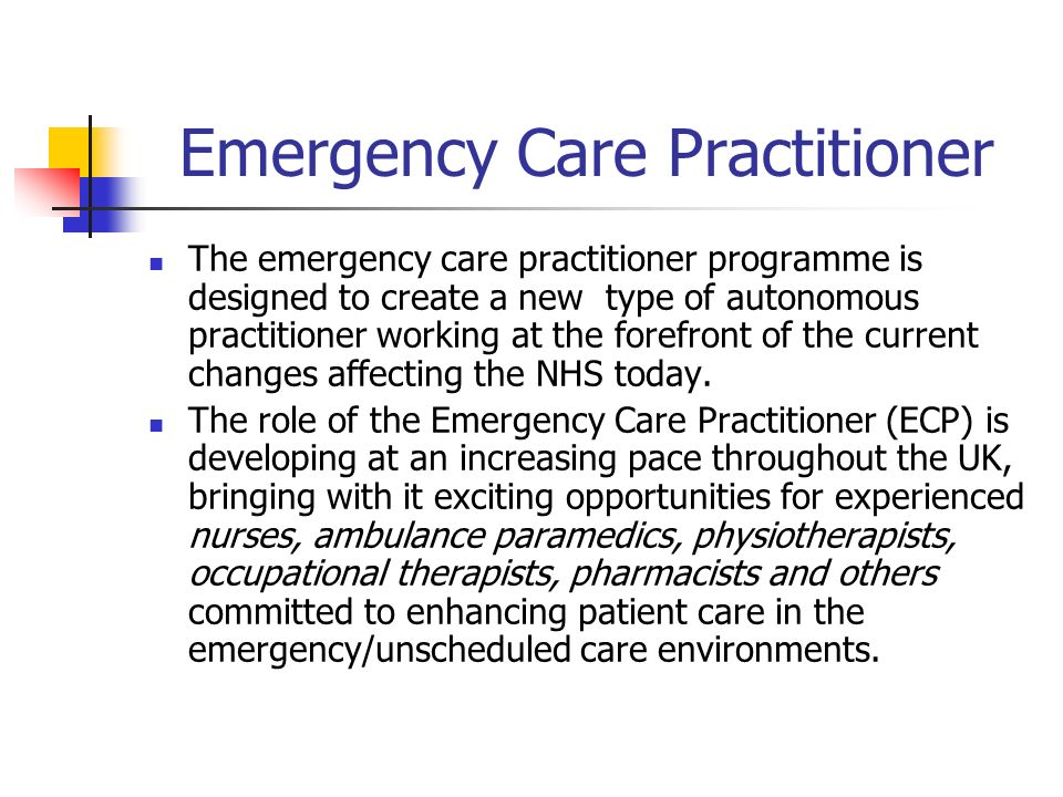 Emergency Care Practitioner The emergency care practitioner programme is designed to create a new type of autonomous practitioner working at the forefront of the current changes affecting the NHS today.