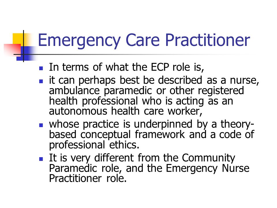 In terms of what the ECP role is, it can perhaps best be described as a nurse, ambulance paramedic or other registered health professional who is acting as an autonomous health care worker, whose practice is underpinned by a theory- based conceptual framework and a code of professional ethics.