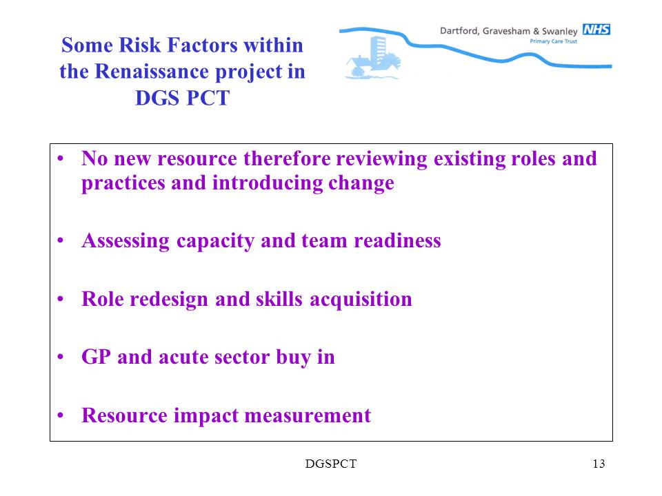 DGSPCT13 Some Risk Factors within the Renaissance project in DGS PCT No new resource therefore reviewing existing roles and practices and introducing change Assessing capacity and team readiness Role redesign and skills acquisition GP and acute sector buy in Resource impact measurement