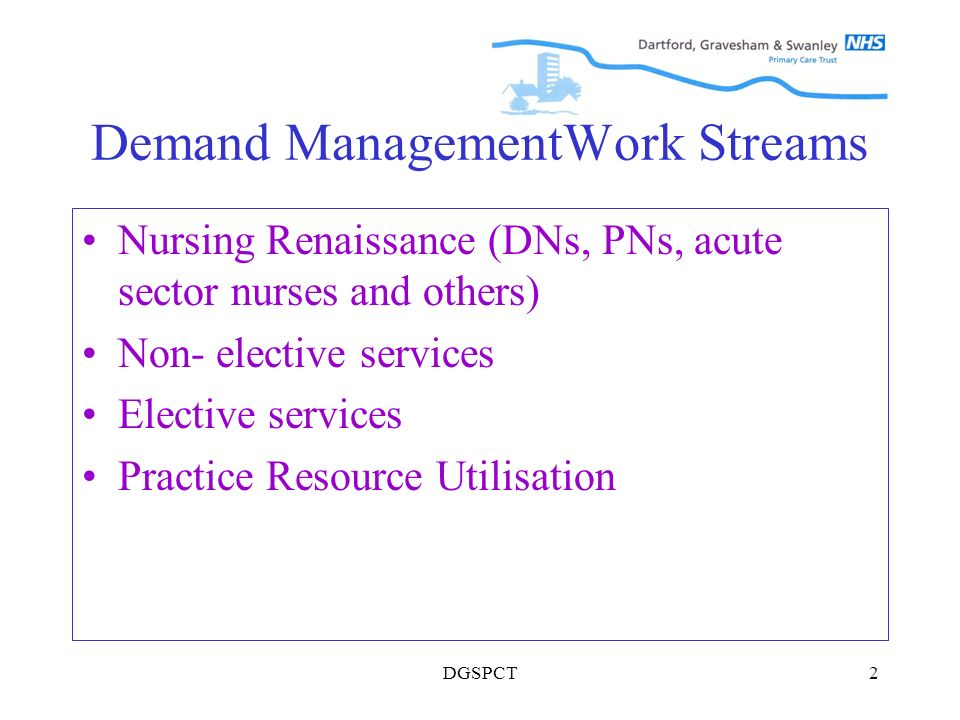 DGSPCT2 Demand ManagementWork Streams Nursing Renaissance (DNs, PNs, acute sector nurses and others) Non- elective services Elective services Practice Resource Utilisation