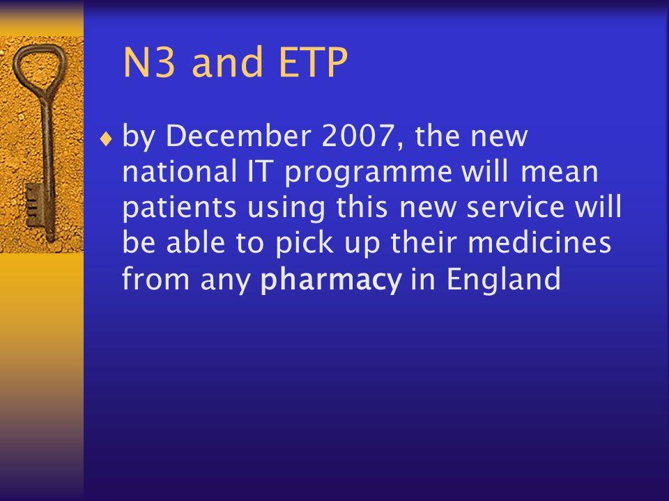 N3 and ETP by December 2007, the new national IT programme will mean patients using this new service will be able to pick up their medicines from any pharmacy in England