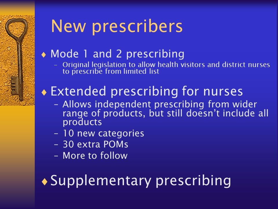 New prescribers Mode 1 and 2 prescribing –Original legislation to allow health visitors and district nurses to prescribe from limited list Extended prescribing for nurses –Allows independent prescribing from wider range of products, but still doesnt include all products –10 new categories –30 extra POMs –More to follow Supplementary prescribing