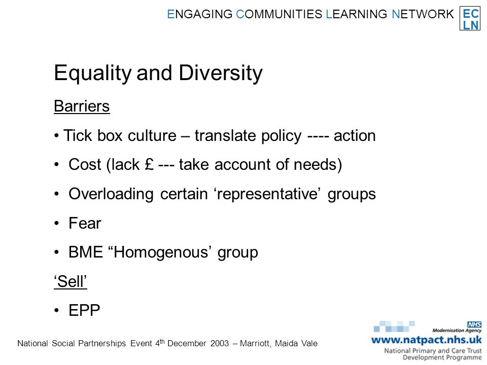 EC LN ENGAGING COMMUNITIES LEARNING NETWORK National Social Partnerships Event 4 th December 2003 – Marriott, Maida Vale Equality and Diversity Barriers Tick box culture – translate policy ---- action Cost (lack £ --- take account of needs) Overloading certain representative groups Fear BME Homogenous group Sell EPP
