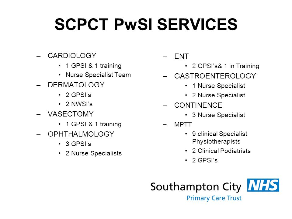 SCPCT PwSI SERVICES –CARDIOLOGY 1 GPSI & 1 training Nurse Specialist Team –DERMATOLOGY 2 GPSIs 2 NWSIs –VASECTOMY 1 GPSI & 1 training –OPHTHALMOLOGY 3 GPSIs 2 Nurse Specialists –ENT 2 GPSIs& 1 in Training –GASTROENTEROLOGY 1 Nurse Specialist 2 Nurse Specialist –CONTINENCE 3 Nurse Specialist –MPTT 9 clinical Specialist Physiotherapists 2 Clinical Podiatrists 2 GPSIs