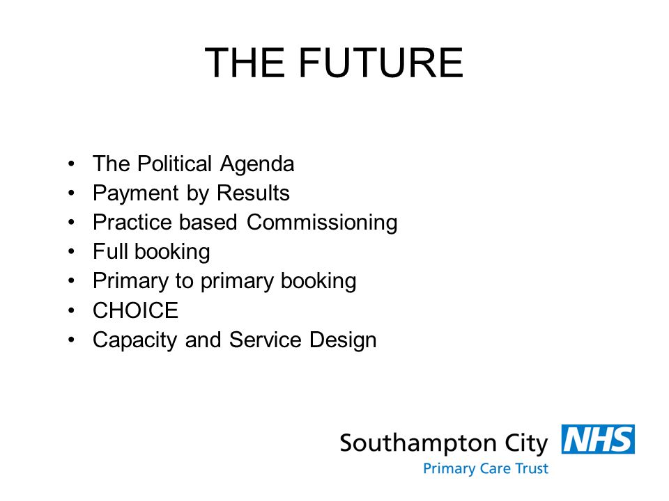 THE FUTURE The Political Agenda Payment by Results Practice based Commissioning Full booking Primary to primary booking CHOICE Capacity and Service Design