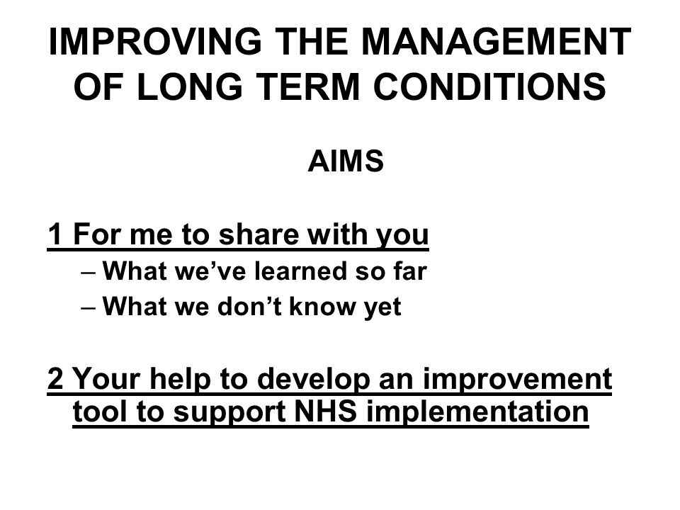 IMPROVING THE MANAGEMENT OF LONG TERM CONDITIONS AIMS 1For me to share with you –What weve learned so far –What we dont know yet 2 Your help to develop an improvement tool to support NHS implementation