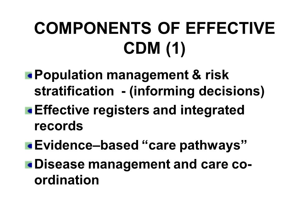 COMPONENTS OF EFFECTIVE CDM (1) Population management & risk stratification - (informing decisions) Effective registers and integrated records Evidence–based care pathways Disease management and care co- ordination