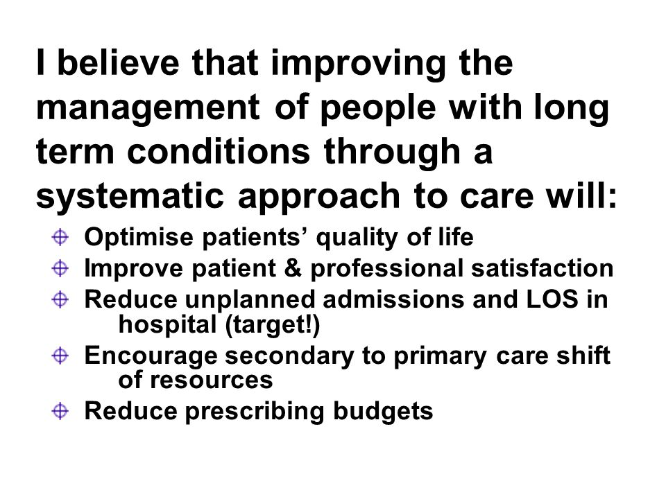 I believe that improving the management of people with long term conditions through a systematic approach to care will: Optimise patients quality of life Improve patient & professional satisfaction Reduce unplanned admissions and LOS in hospital (target!) Encourage secondary to primary care shift of resources Reduce prescribing budgets