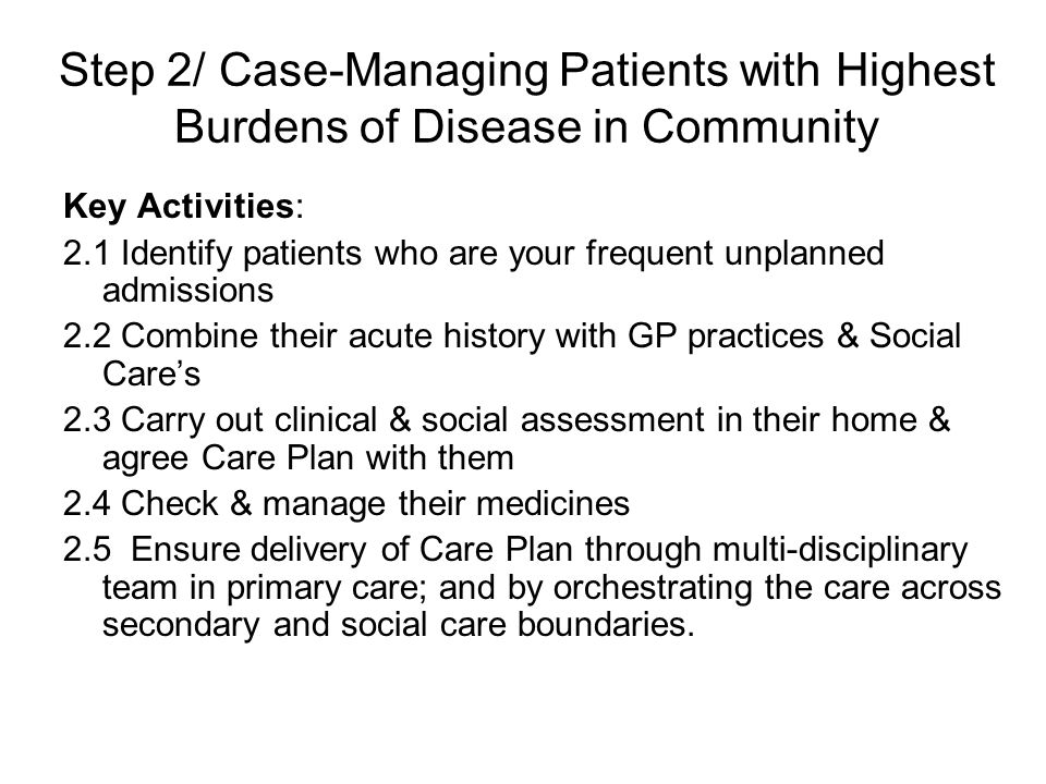Step 2/ Case-Managing Patients with Highest Burdens of Disease in Community Key Activities: 2.1 Identify patients who are your frequent unplanned admissions 2.2 Combine their acute history with GP practices & Social Cares 2.3 Carry out clinical & social assessment in their home & agree Care Plan with them 2.4 Check & manage their medicines 2.5 Ensure delivery of Care Plan through multi-disciplinary team in primary care; and by orchestrating the care across secondary and social care boundaries.
