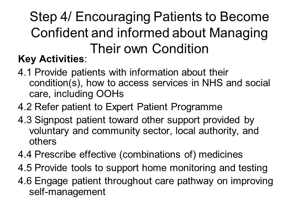 Step 4/ Encouraging Patients to Become Confident and informed about Managing Their own Condition Key Activities: 4.1 Provide patients with information about their condition(s), how to access services in NHS and social care, including OOHs 4.2 Refer patient to Expert Patient Programme 4.3 Signpost patient toward other support provided by voluntary and community sector, local authority, and others 4.4 Prescribe effective (combinations of) medicines 4.5 Provide tools to support home monitoring and testing 4.6 Engage patient throughout care pathway on improving self-management
