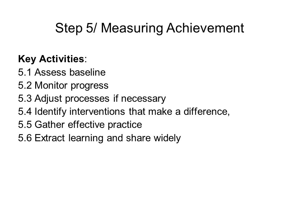 Step 5/ Measuring Achievement Key Activities: 5.1 Assess baseline 5.2 Monitor progress 5.3 Adjust processes if necessary 5.4 Identify interventions that make a difference, 5.5 Gather effective practice 5.6 Extract learning and share widely