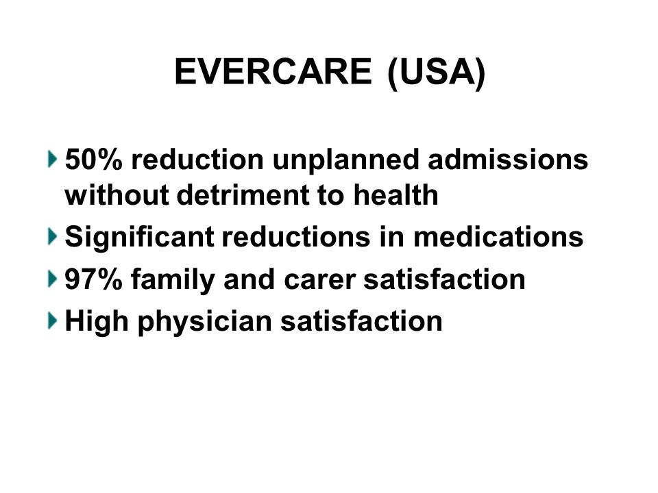 EVERCARE (USA) 50% reduction unplanned admissions without detriment to health Significant reductions in medications 97% family and carer satisfaction High physician satisfaction