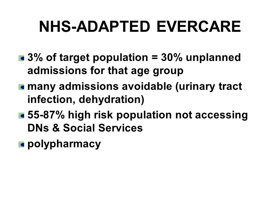 NHS-ADAPTED EVERCARE 3% of target population = 30% unplanned admissions for that age group many admissions avoidable (urinary tract infection, dehydration) 55-87% high risk population not accessing DNs & Social Services polypharmacy