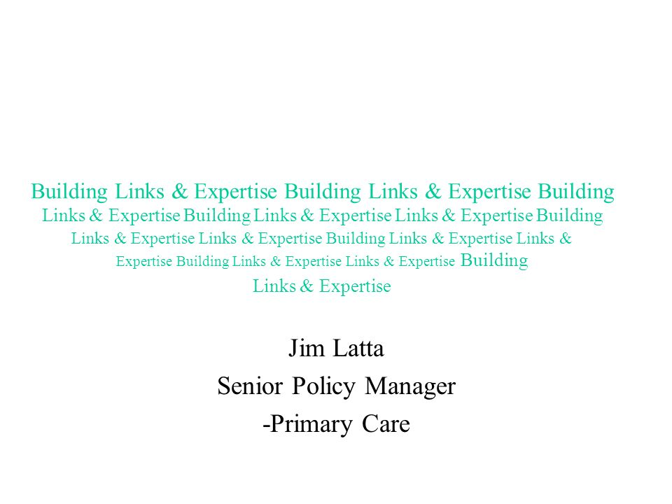 Jim Latta Senior Policy Manager -Primary Care Building Links & Expertise Building Links & Expertise Building Links & Expertise Building Links & Expertise Links & Expertise Building Links & Expertise Links & Expertise Building Links & Expertise Links & Expertise Building Links & Expertise Links & Expertise Building Links & Expertise